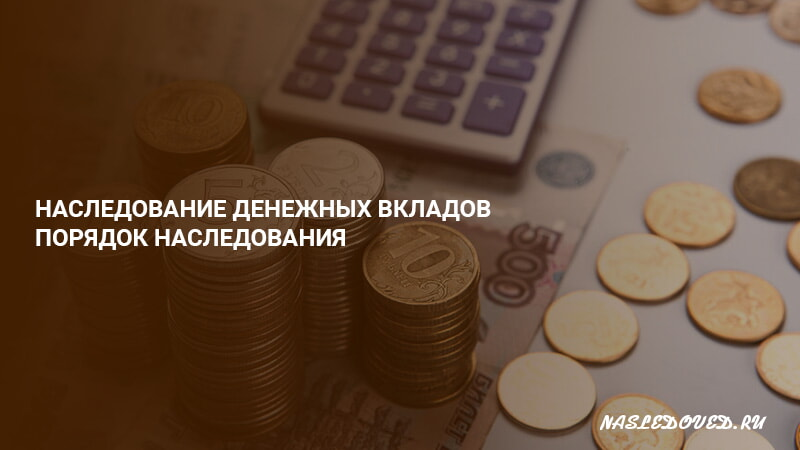 Порядок получения в наследство денежных вкладов